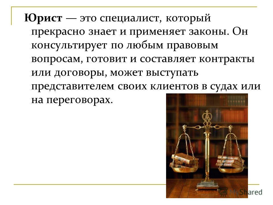 Юрист это специалист, который прекрасно знает и применяет законы. Он консультирует по любым правовым вопросам, готовит и составляет контракты или договоры, может выступать представителем своих клиентов в судах или на переговорах.
