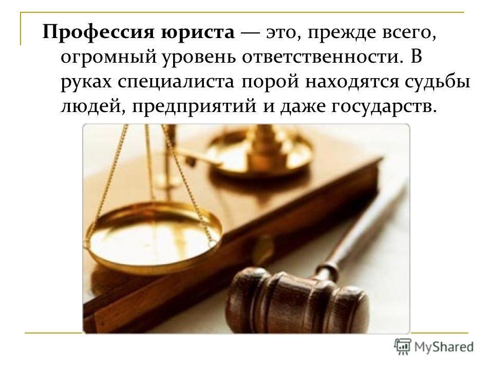 Профессия юриста это, прежде всего, огромный уровень ответственности. В руках специалиста порой находятся судьбы людей, предприятий и даже государств.