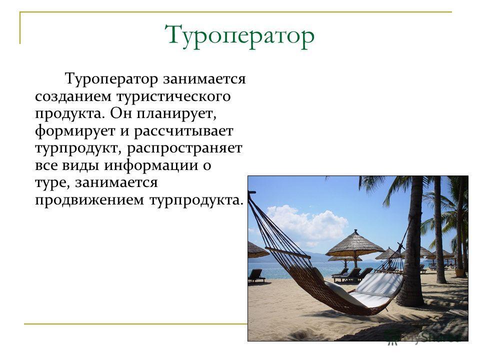 Туроператор Туроператор занимается созданием туристического продукта. Он планирует, формирует и рассчитывает турпродукт, распространяет все виды информации о туре, занимается продвижением турпродукта.
