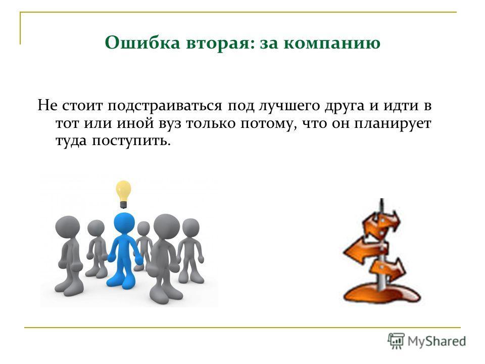 Ошибка вторая: за компанию Не стоит подстраиваться под лучшего друга и идти в тот или иной вуз только потому, что он планирует туда поступить.