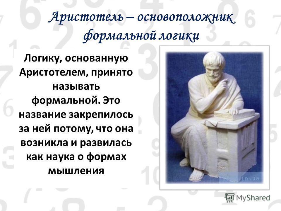 Аристотель – основоположник формальной логики Логику, основанную Аристотелем, принято называть формальной. Это название закрепилось за ней потому, что она возникла и развилась как наука о формах мышления