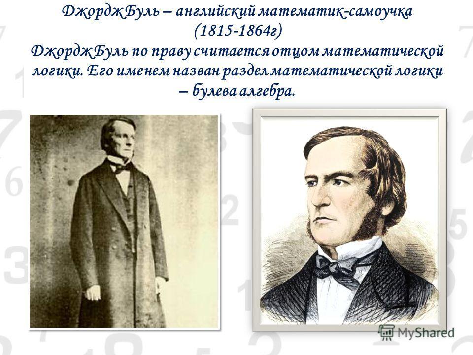 Джордж Буль – английский математик-самоучка (1815-1864г) Джордж Буль по праву считается отцом математической логики. Его именем назван раздел математической логики – булева алгебра.