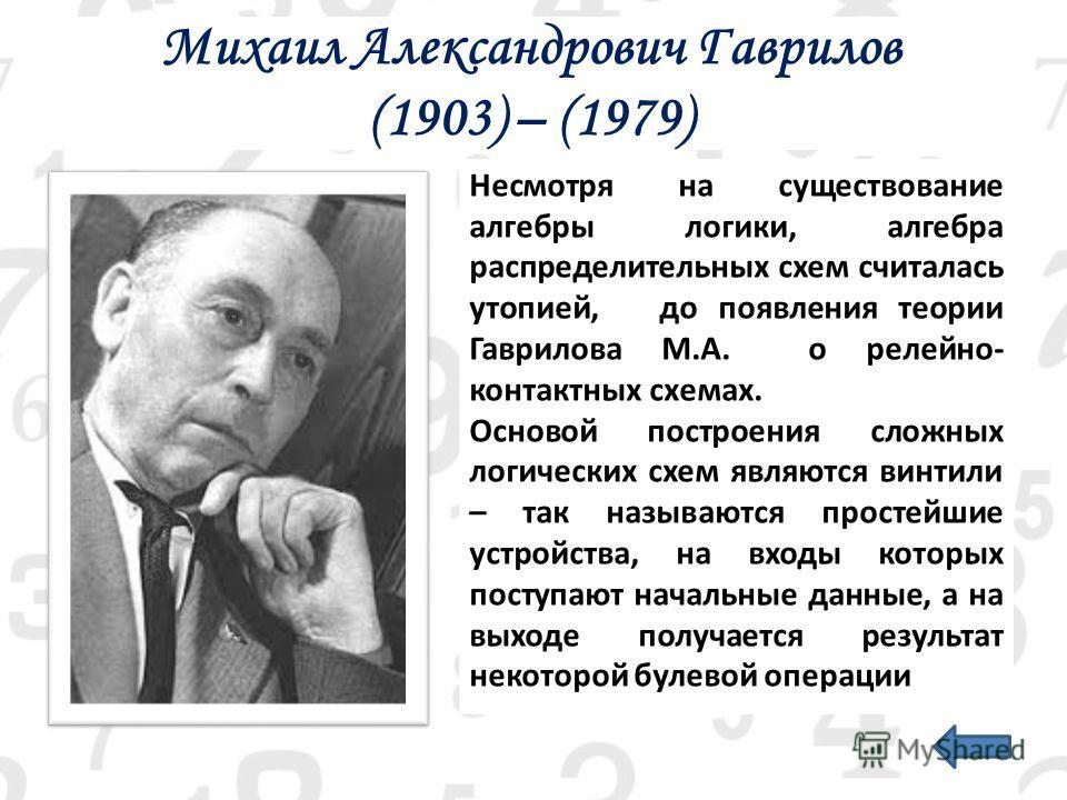 Михаил Александрович Гаврилов (1903) – (1979) Несмотря на существование алгебры логики, алгебра распределительных схем считалась утопией, до появления теории Гаврилова М.А. о релейно- контактных схемах. Основой построения сложных логических схем явля