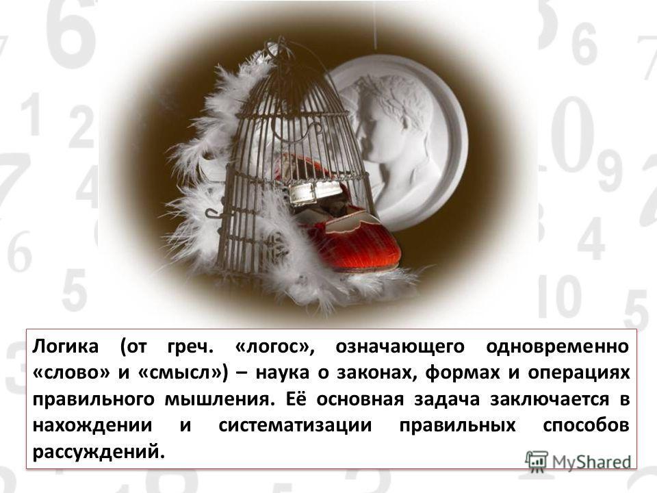 Логика (от греч. «логос», означающего одновременно «слово» и «смысл») – наука о законах, формах и операциях правильного мышления. Её основная задача заключается в нахождении и систематизации правильных способов рассуждений.