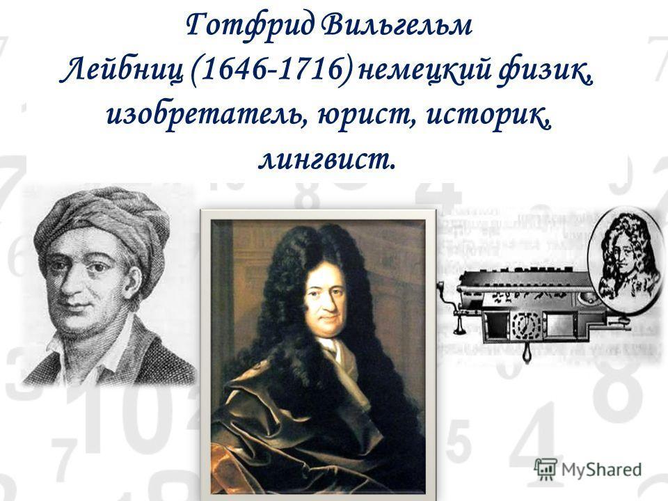 Готфрид Вильгельм Лейбниц (1646-1716) немецкий физик, изобретатель, юрист, историк, лингвист.