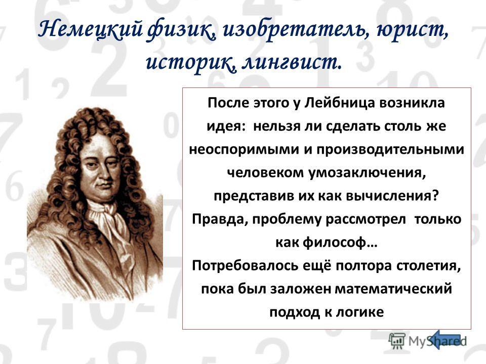 Немецкий физик, изобретатель, юрист, историк, лингвист. После этого у Лейбница возникла идея: нельзя ли сделать столь же неоспоримыми и производительными человеком умозаключения, представив их как вычисления? Правда, проблему рассмотрел только как фи