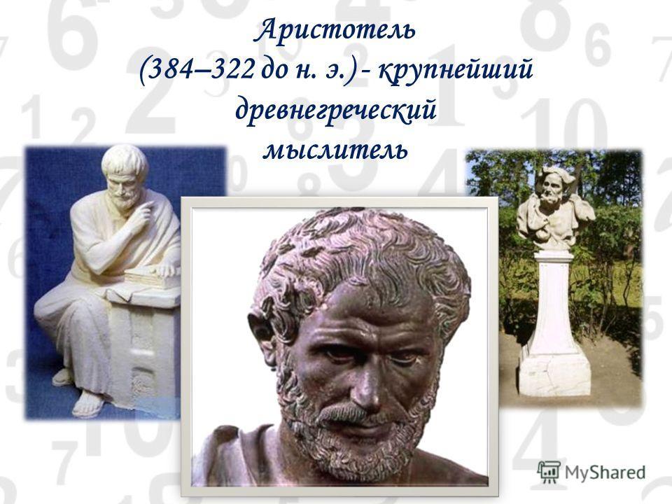 Аристотель (384–322 до н. э.) - крупнейший древнегреческий мыслитель