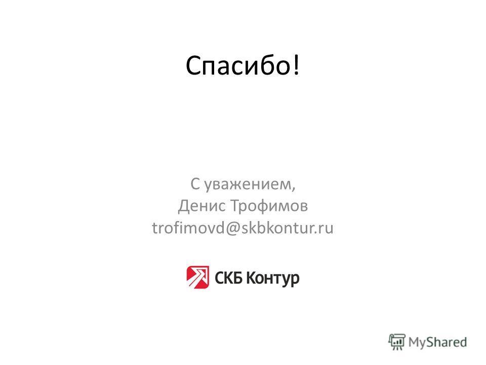 Спасибо! С уважением, Денис Трофимов trofimovd@skbkontur.ru