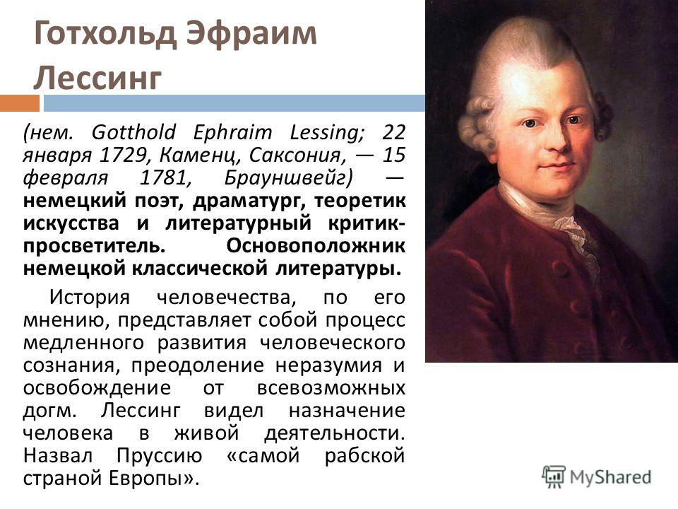Готхольд Эфраим Лессинг ( нем. Gotthold Ephraim Lessing; 22 января 1729, Каменц, Саксония, 15 февраля 1781, Брауншвейг ) немецкий поэт, драматург, теоретик искусства и литературный критик - просветитель. Основоположник немецкой классической литератур