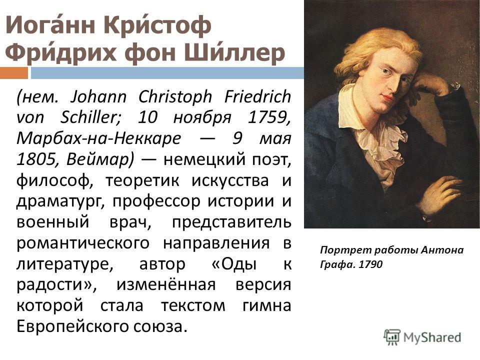 Иоганн Кристоф Фридрих фон Шиллер ( нем. Johann Christoph Friedrich von Schiller; 10 ноября 1759, Марбах - на - Неккаре 9 мая 1805, Веймар ) немецкий поэт, философ, теоретик искусства и драматург, профессор истории и военный врач, представитель роман