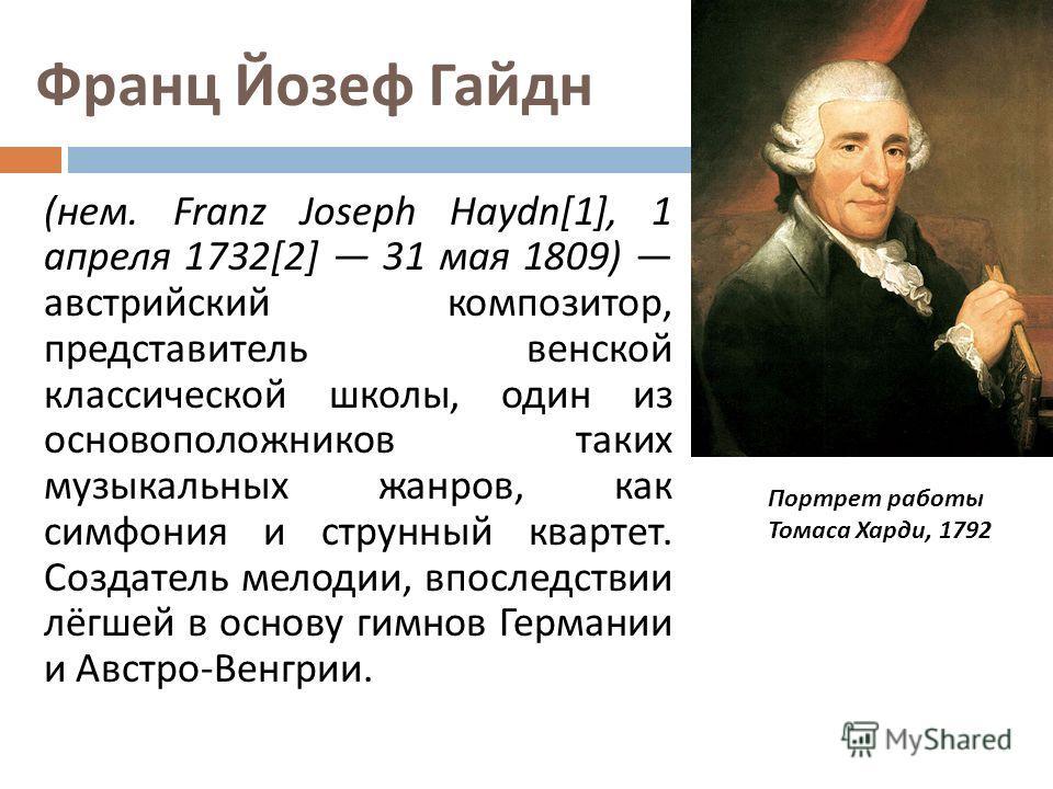 Франц Йозеф Гайдн ( нем. Franz Joseph Haydn[1], 1 апреля 1732[2] 31 мая 1809) австрийский композитор, представитель венской классической школы, один из основоположников таких музыкальных жанров, как симфония и струнный квартет. Создатель мелодии, впо