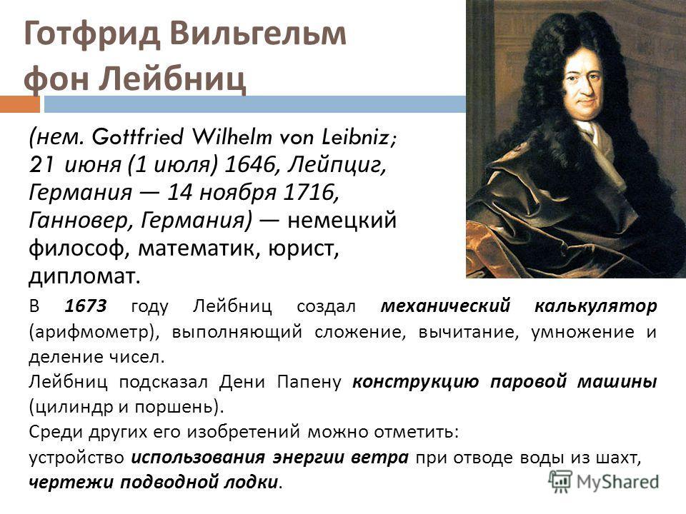 Готфрид Вильгельм фон Лейбниц ( нем. Gottfried Wilhelm von Leibniz; 21 июня (1 июля ) 1646, Лейпциг, Германия 14 ноября 1716, Ганновер, Германия ) немецкий философ, математик, юрист, дипломат. В 1673 году Лейбниц создал механический калькулятор ( ари