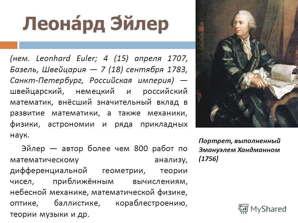 Леонард Эйлер ( нем. Leonhard Euler; 4 (15) апреля 1707, Базель, Швейцария 7 (18) сентября 1783, Санкт - Петербург, Российская империя ) швейцарский, немецкий и российский математик, внёсший значительный вклад в развитие математики, а также механики,