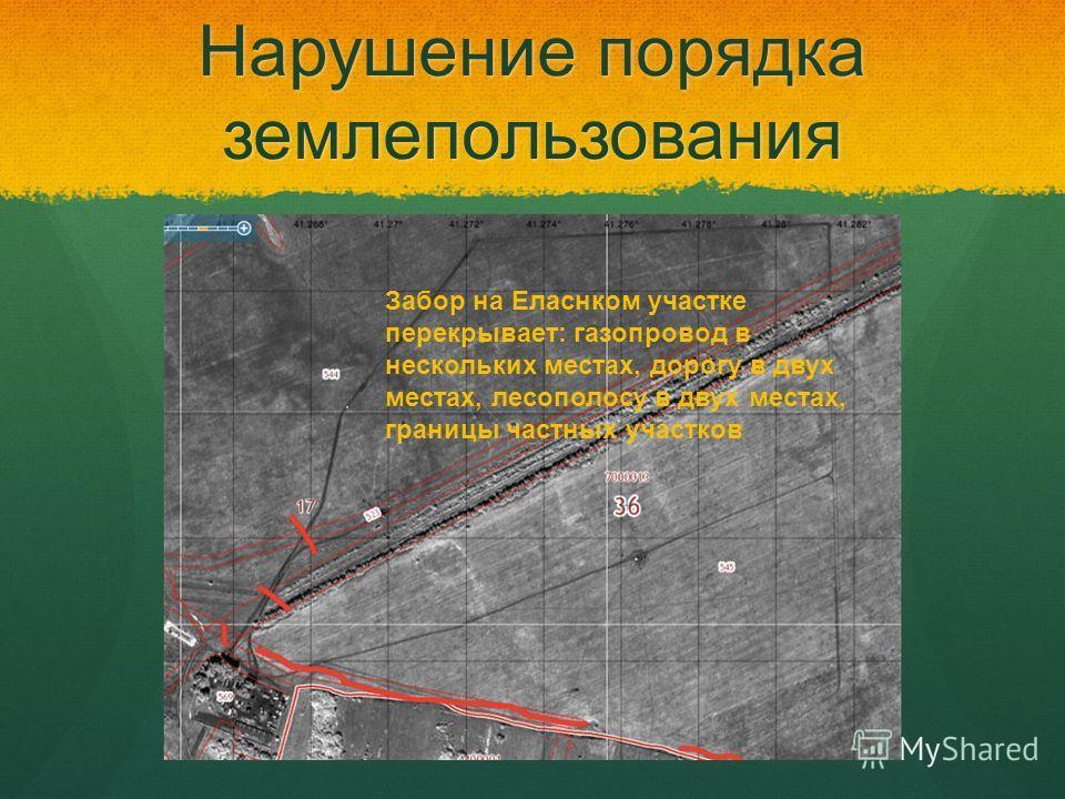 Нарушение порядка землепользования Забор на Еласнком участке перекрывает: газопровод в нескольких местах, дорогу в двух местах, лесополосу в двух местах, границы частных участков