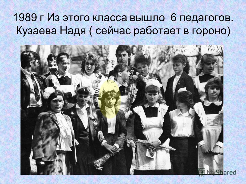 1989 г Из этого класса вышло 6 педагогов. Кузаева Надя ( сейчас работает в гороно)