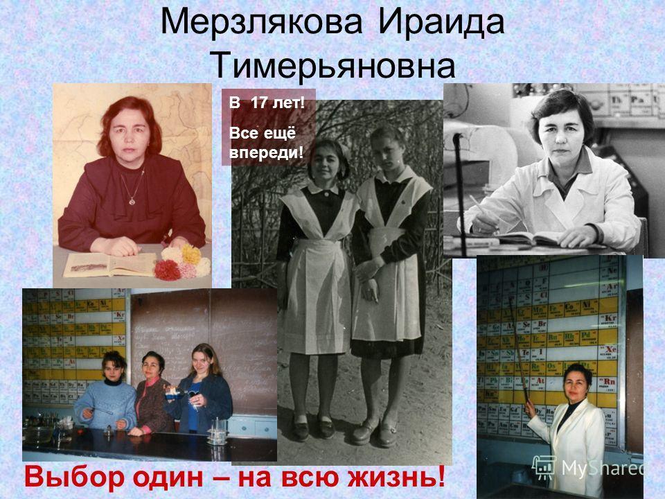 Мерзлякова Ираида Тимерьяновна В 17 лет! Все ещё впереди! Выбор один – на всю жизнь!