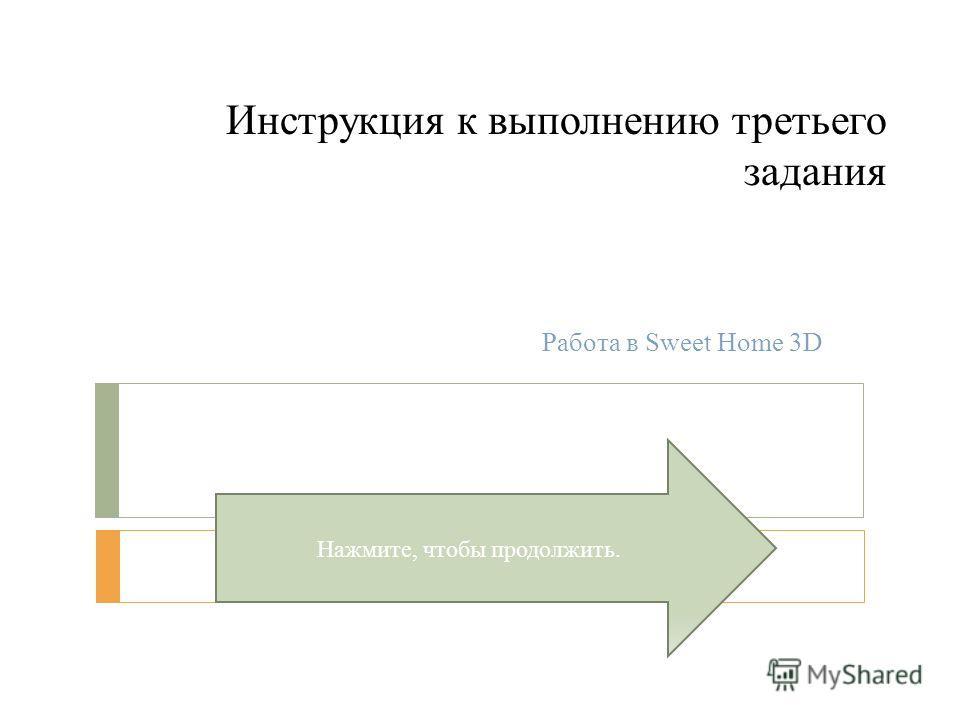 Инструкция к выполнению третьего задания Работа в Sweet Home 3D Нажмите, чтобы продолжить.