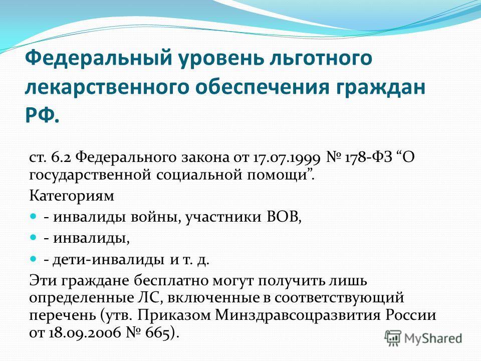 Федеральный уровень льготного лекарственного обеспечения граждан РФ. ст. 6.2 Федерального закона от 17.07.1999 178-ФЗ О государственной социальной помощи. Категориям - инвалиды войны, участники ВОВ, - инвалиды, - дети-инвалиды и т. д. Эти граждане бе