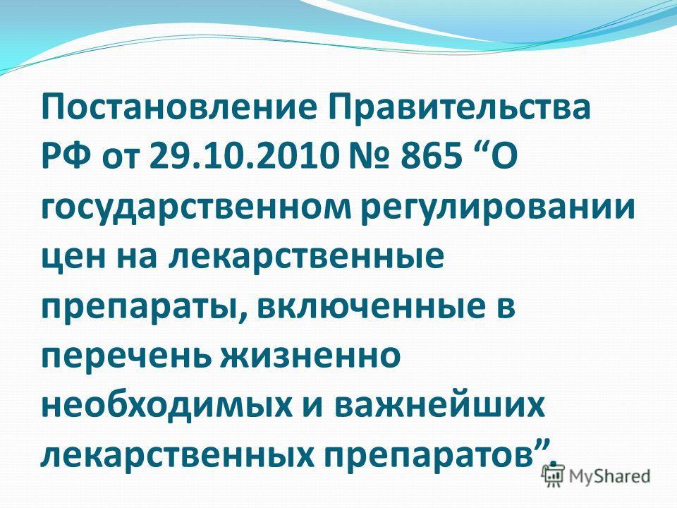 Постановление Правительства РФ от 29.10.2010 865 О государственном регулировании цен на лекарственные препараты, включенные в перечень жизненно необходимых и важнейших лекарственных препаратов.