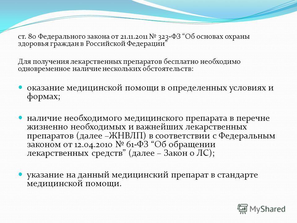 ст. 80 Федерального закона от 21.11.2011 323-ФЗ Об основах охраны здоровья граждан в Российской Федерации Для получения лекарственных препаратов бесплатно необходимо одновременное наличие нескольких обстоятельств: оказание медицинской помощи в опреде