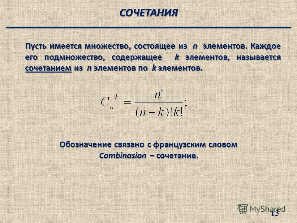Пусть имеется множество, состоящее из n элементов. Каждое его подмножество, содержащее k элементов, называется сочетанием из n элементов по k элементов. Обозначение связано с французским словом Combinasion – сочетание. СОЧЕТАНИЯ 13