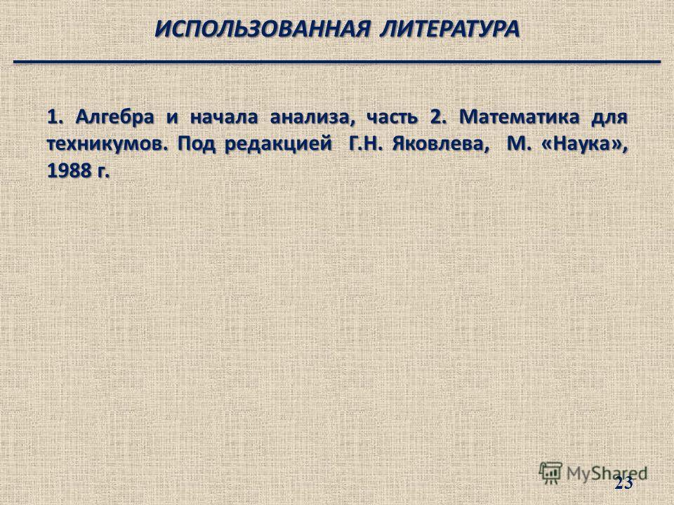 1. Алгебра и начала анализа, часть 2. Математика для техникумов. Под редакцией Г.Н. Яковлева, М. «Наука», 1988 г. ИСПОЛЬЗОВАННАЯ ЛИТЕРАТУРА 23