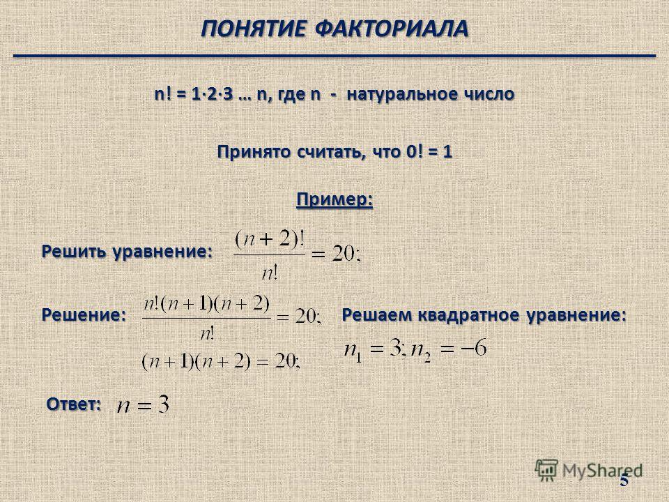 n! = 1·2·3 … n, где n - натуральное число Решить уравнение: Решаем квадратное уравнение: Ответ: Принято считать, что 0! = 1 ПОНЯТИЕ ФАКТОРИАЛА Пример: Решение: 5