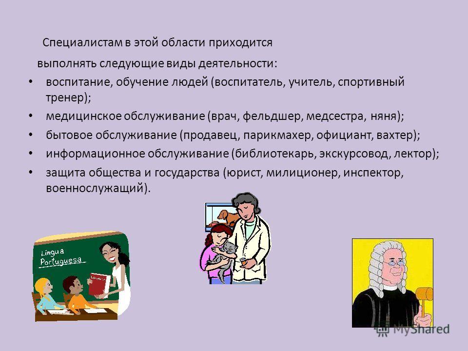Специалистам в этой области приходится выполнять следующие виды деятельности: воспитание, обучение людей (воспитатель, учитель, спортивный тренер); медицинское обслуживание (врач, фельдшер, медсестра, няня); бытовое обслуживание (продавец, парикмахер
