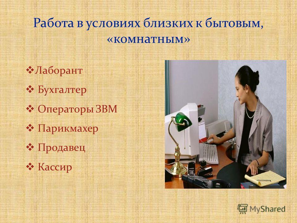 Работа в условиях близких к бытовым, «комнатным» Лаборант Бухгалтер Операторы ЗВМ Парикмахер Продавец Кассир