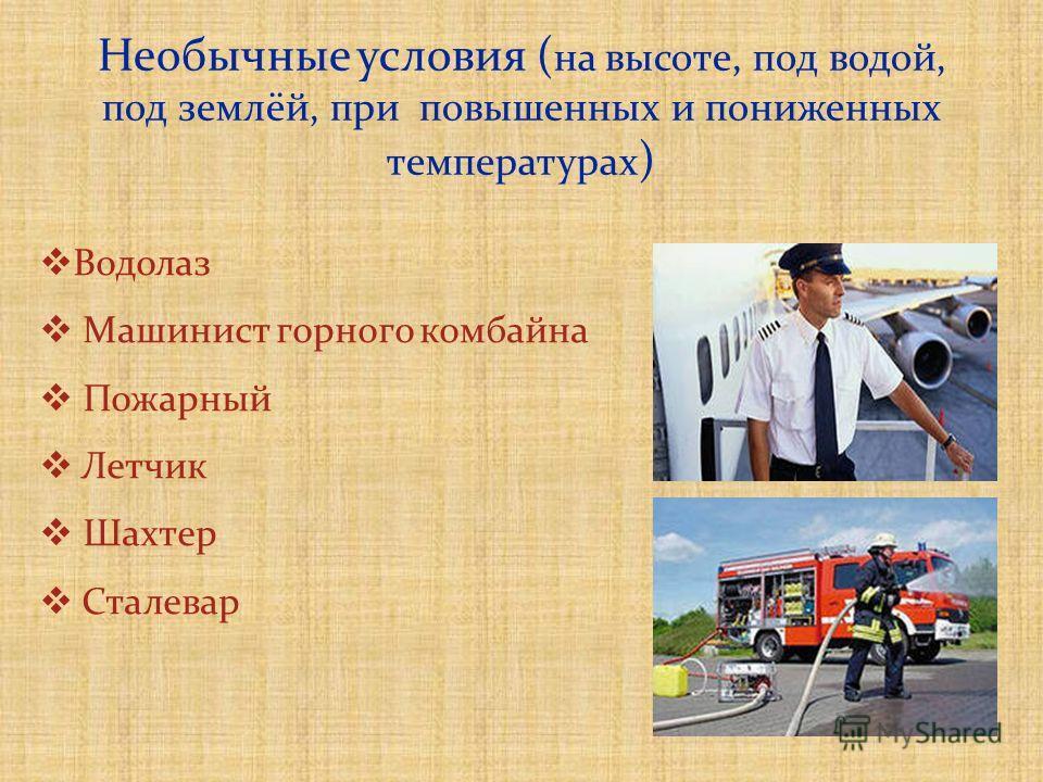 Необычные условия ( на высоте, под водой, под землёй, при повышенных и пониженных температурах ) Водолаз Машинист горного комбайна Пожарный Летчик Шахтер Сталевар