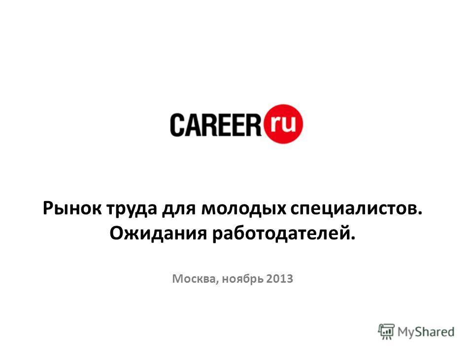 Рынок труда для молодых специалистов. Ожидания работодателей. Москва, ноябрь 2013