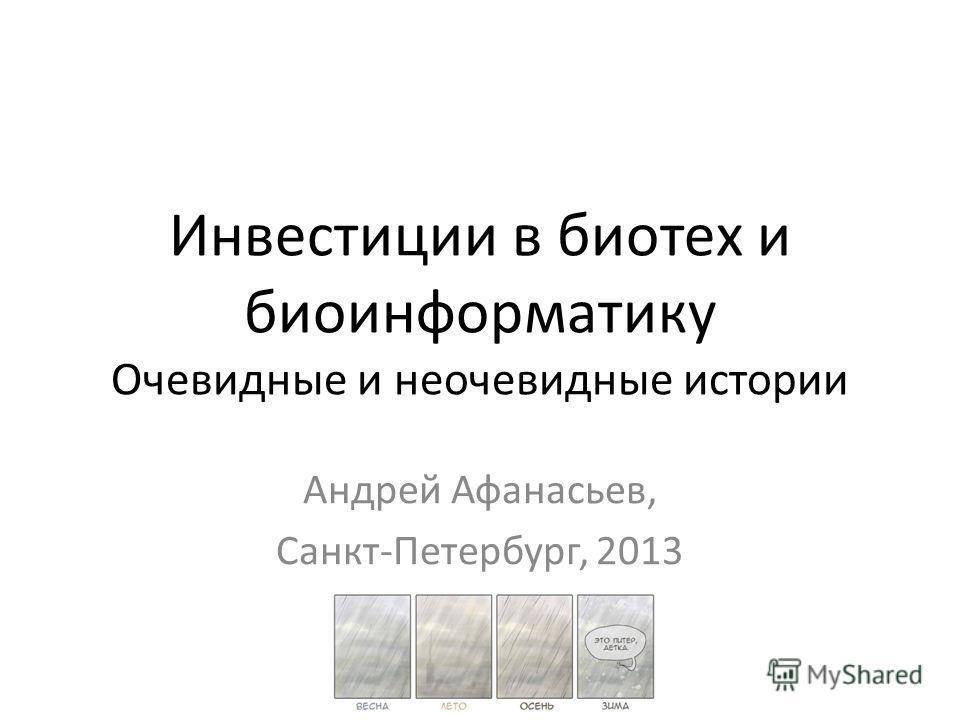 Инвестиции в биотех и биоинформатику Очевидные и неочевидные истории Андрей Афанасьев, Санкт-Петербург, 2013