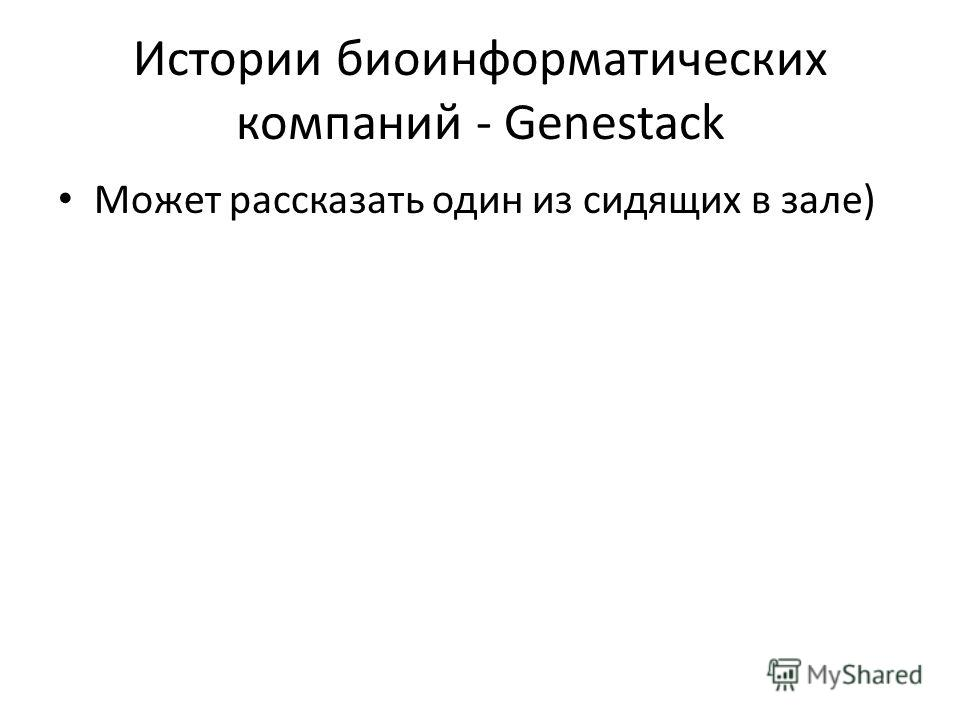 Истории биоинформатических компаний - Genestack Может рассказать один из сидящих в зале)