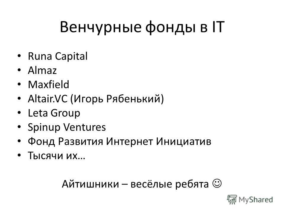 Венчурные фонды в IT Runa Capital Almaz Maxfield Altair.VC (Игорь Рябенький) Leta Group Spinup Ventures Фонд Развития Интернет Инициатив Тысячи их… Айтишники – весёлые ребята