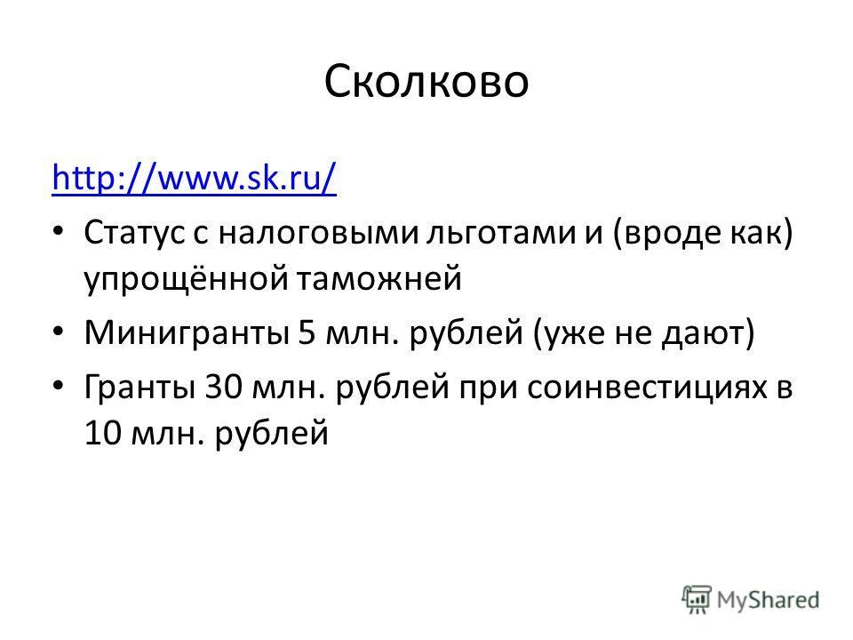 Сколково http://www.sk.ru/ Статус с налоговыми льготами и (вроде как) упрощённой таможней Минигранты 5 млн. рублей (уже не дают) Гранты 30 млн. рублей при соинвестициях в 10 млн. рублей