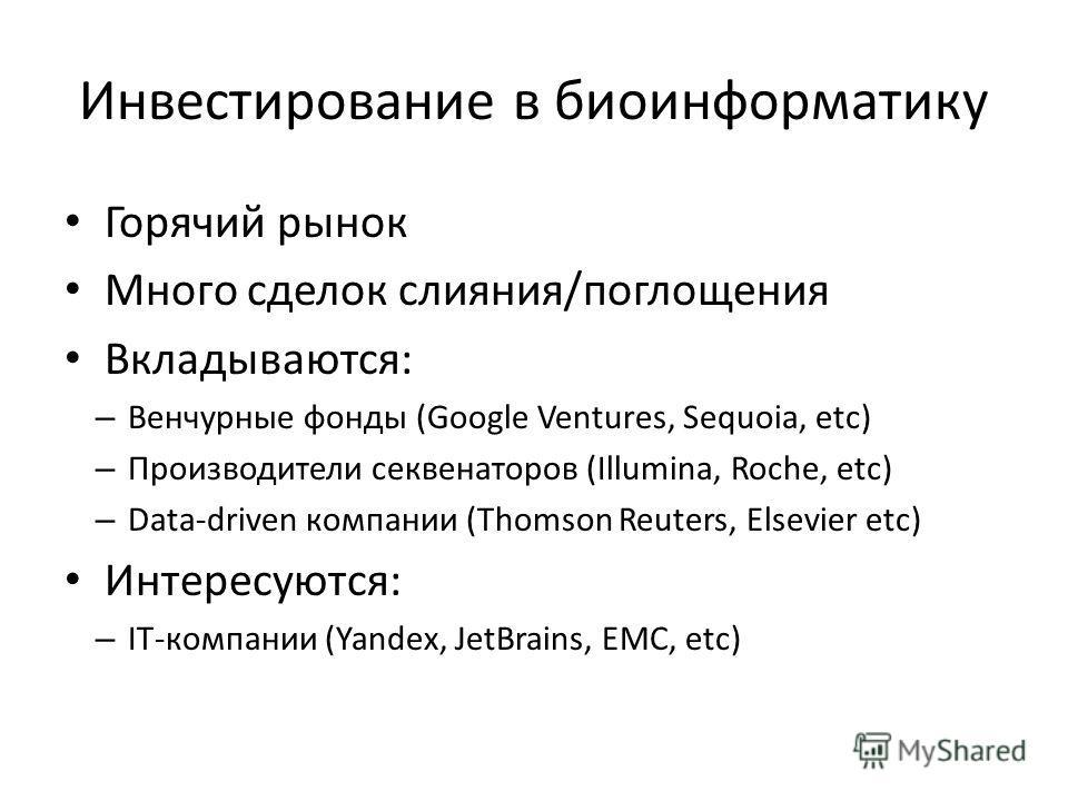 Инвестирование в биоинформатику Горячий рынок Много сделок слияния/поглощения Вкладываются: – Венчурные фонды (Google Ventures, Sequoia, etc) – Производители секвенаторов (Illumina, Roche, etc) – Data-driven компании (Thomson Reuters, Elsevier etc) И
