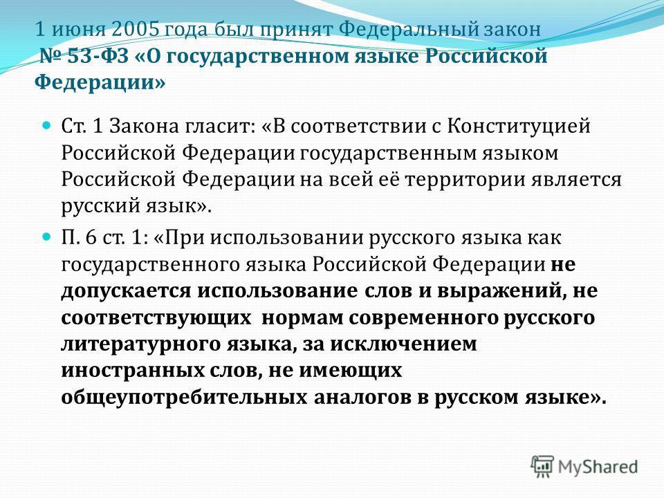 1 июня 2005 года был принят Федеральный закон 53- ФЗ « О государственном языке Российской Федерации » Ст. 1 Закона гласит : « В соответствии с Конституцией Российской Федерации государственным языком Российской Федерации на всей её территории являетс