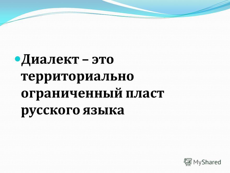 Диалект – это территориально ограниченный пласт русского языка