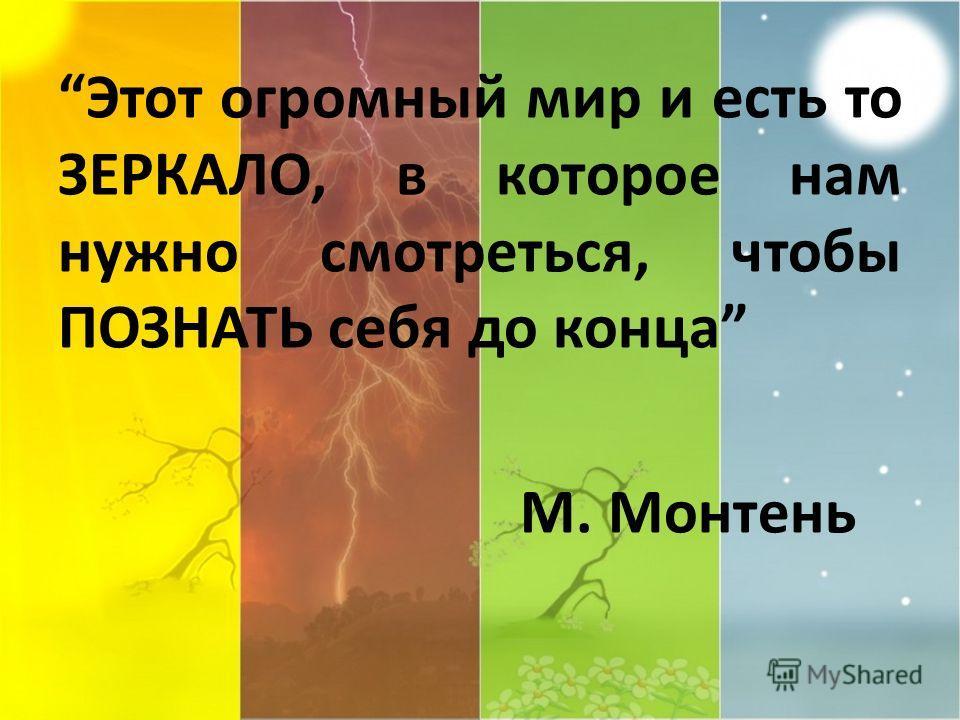 Этот огромный мир и есть то ЗЕРКАЛО, в которое нам нужно смотреться, чтобы ПОЗНАТЬ себя до конца М. Монтень
