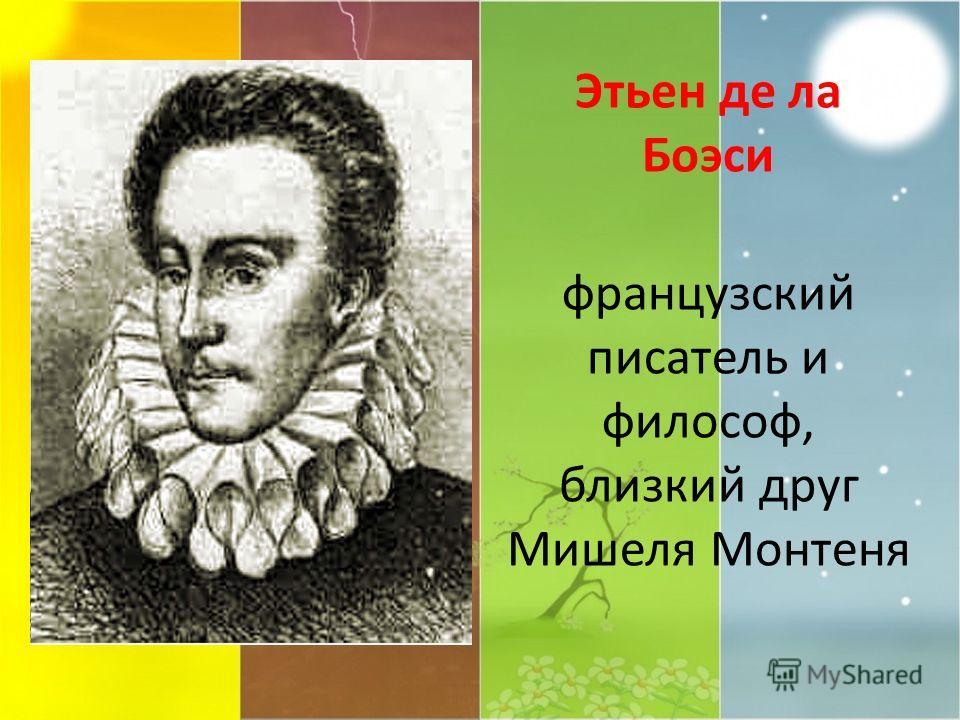 Этьен де ла Боэси французский писатель и философ, близкий друг Мишеля Монтеня