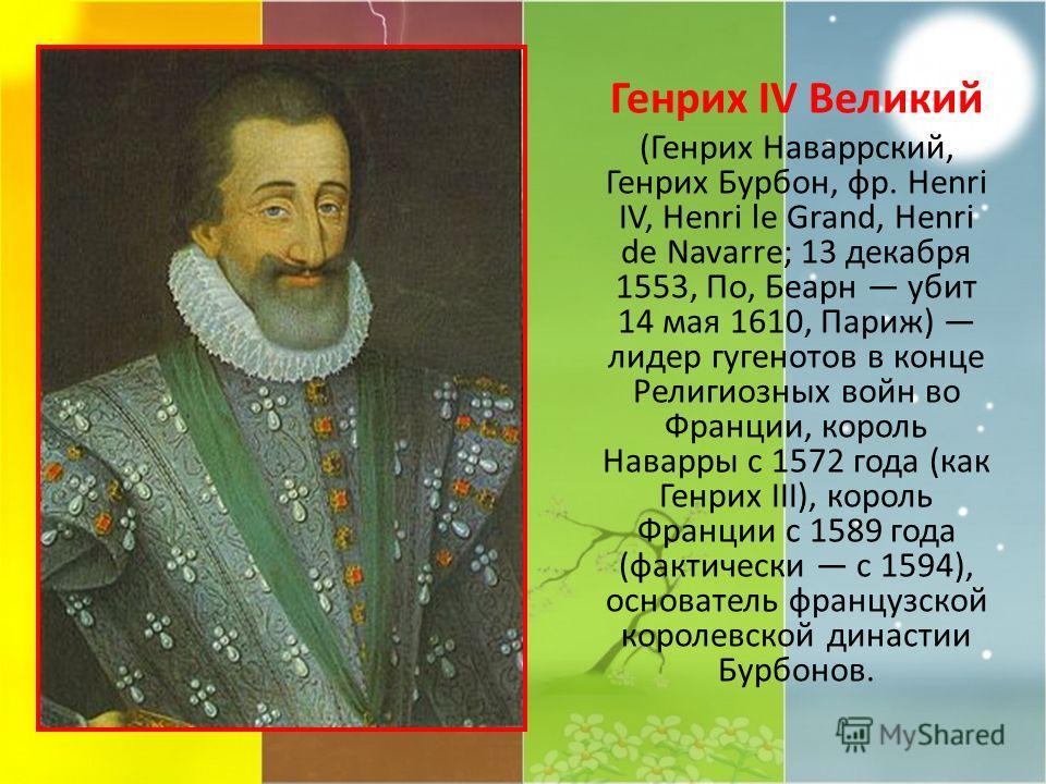 Генрих IV Великий (Генрих Наваррский, Генрих Бурбон, фр. Henri IV, Henri le Grand, Henri de Navarre; 13 декабря 1553, По, Беарн убит 14 мая 1610, Париж) лидер гугенотов в конце Религиозных войн во Франции, король Наварры с 1572 года (как Генрих III),