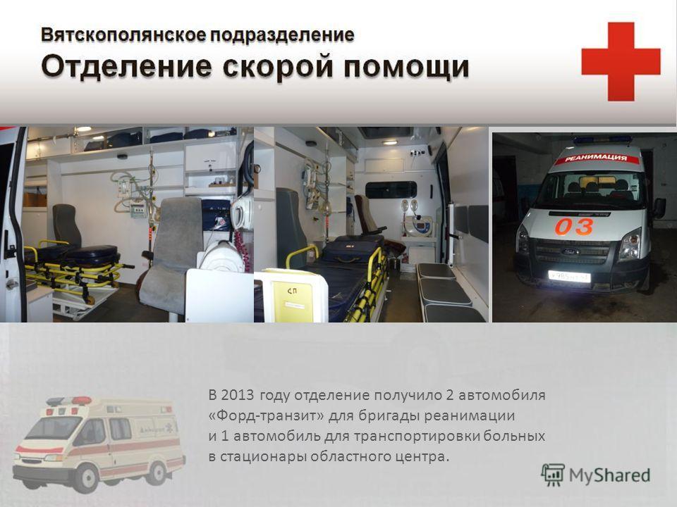 В 2013 году отделение получило 2 автомобиля « Форд - транзит » для бригады реанимации и 1 автомобиль для транспортировки больных в стационары областного центра.