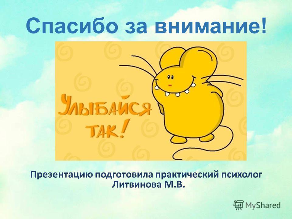 Спасибо за внимание! Презентацию подготовила практический психолог Литвинова М.В.