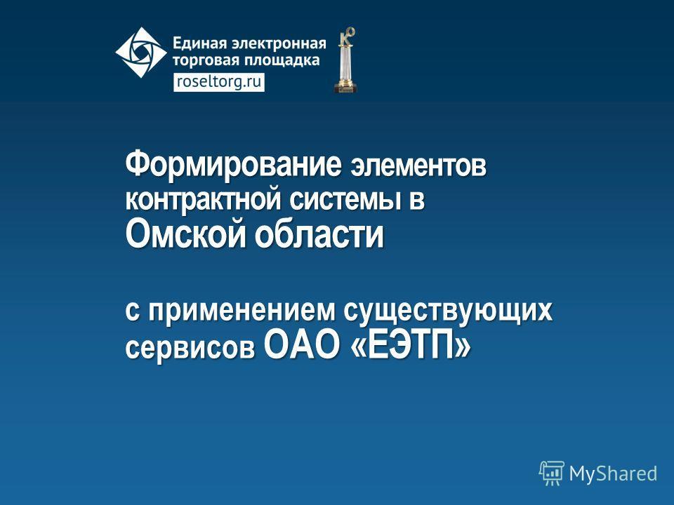 Формирование элементов контрактной системы в Омской области с применением существующих сервисов ОАО «ЕЭТП»