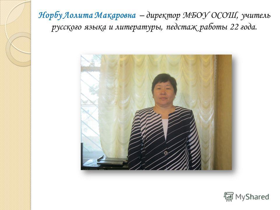Норбу Лолита Макаровна – директор МБОУ ОСОШ, учитель русского языка и литературы, педстаж работы 22 года.