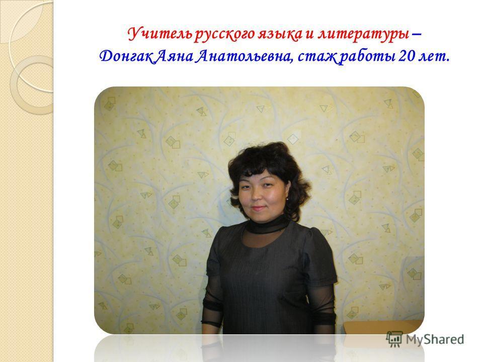 Учитель русского языка и литературы – Донгак Аяна Анатольевна, стаж работы 20 лет.