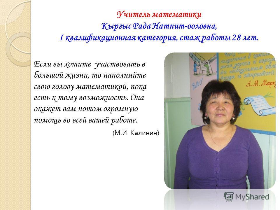 Учитель математики Кыргыс Рада Натпит-ооловна, I квалификационная категория, стаж работы 28 лет. Если вы хотите участвовать в большой жизни, то наполняйте свою голову математикой, пока есть к тому возможность. Она окажет вам потом огромную помощь во