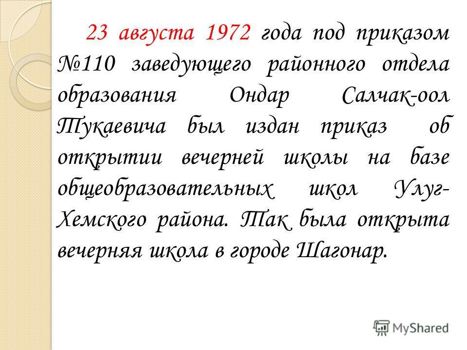 23 августа 1972 года под приказом 110 заведующего районного отдела образования Ондар Салчак-оол Тукаевича был издан приказ об открытии вечерней школы на базе общеобразовательных школ Улуг- Хемского района. Так была открыта вечерняя школа в городе Шаг