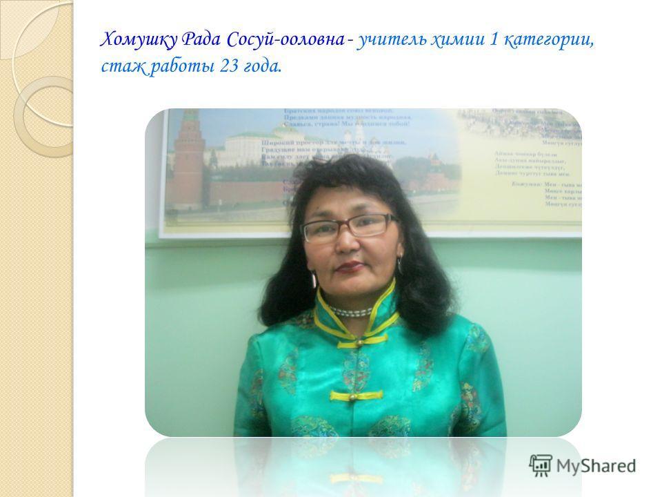 Хомушку Рада Сосуй-ооловна - учитель химии 1 категории, стаж работы 23 года.