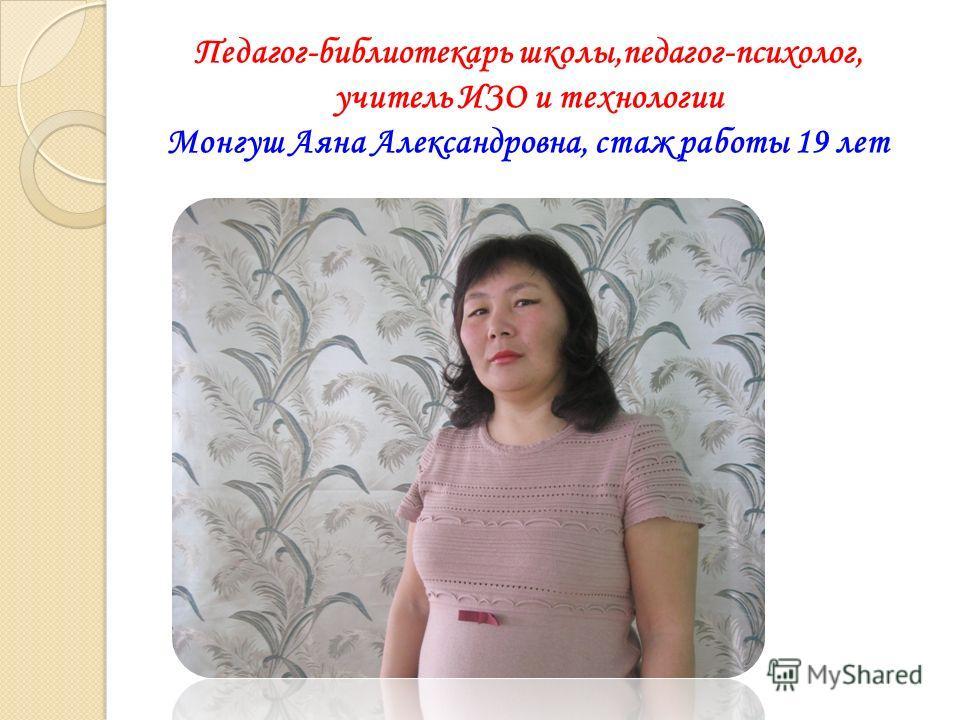 Педагог-библиотекарь школы,педагог-психолог, учитель ИЗО и технологии Монгуш Аяна Александровна, стаж работы 19 лет